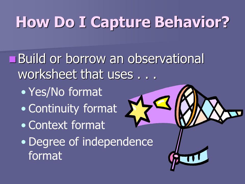 How Do I Capture Behavior? Build or borrow an observational worksheet that uses... Build or borrow an observational worksheet that uses... Yes/No form