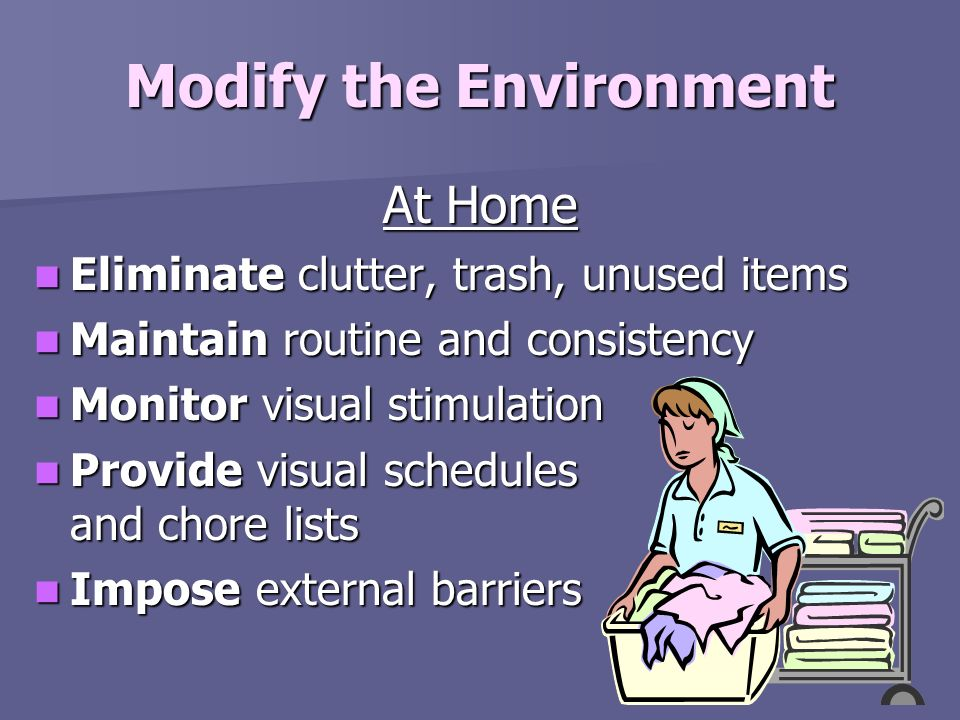 Modify the Environment At Home Eliminate clutter, trash, unused items Eliminate clutter, trash, unused items Maintain routine and consistency Maintain