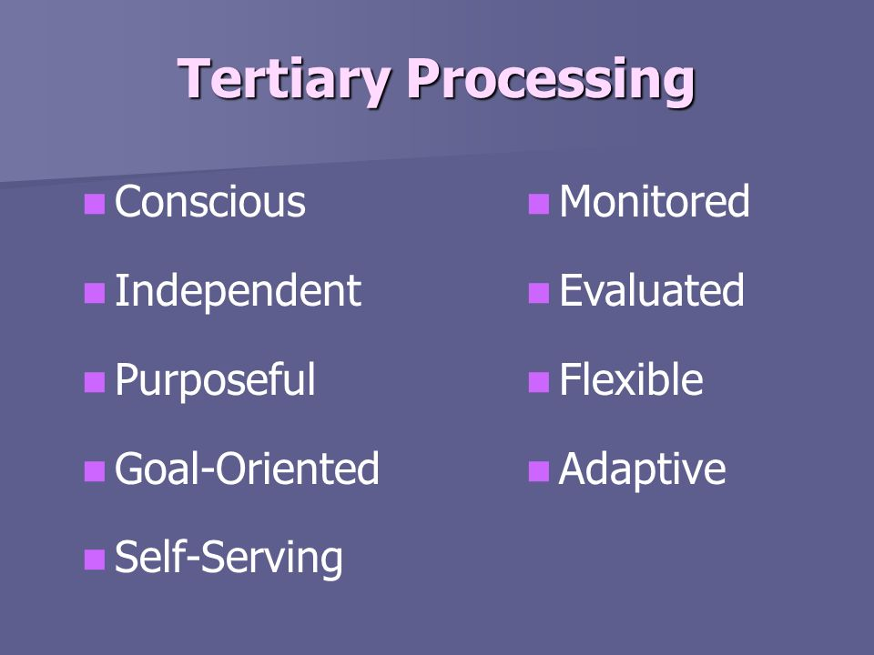 Tertiary Processing Conscious Independent Purposeful Goal-Oriented Self-Serving Monitored Evaluated Flexible Adaptive