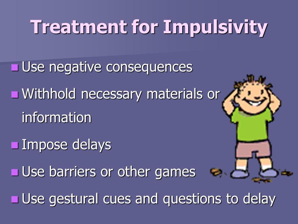 Treatment for Impulsivity Use negative consequences Use negative consequences Withhold necessary materials or information Withhold necessary materials