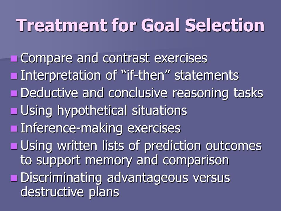 Treatment for Goal Selection Compare and contrast exercises Compare and contrast exercises Interpretation of if-then statements Interpretation of if-t