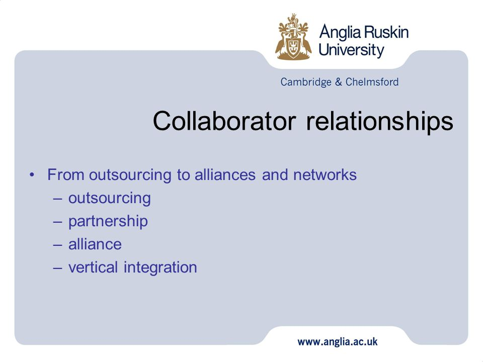 Collaborator relationships From outsourcing to alliances and networks –outsourcing –partnership –alliance –vertical integration