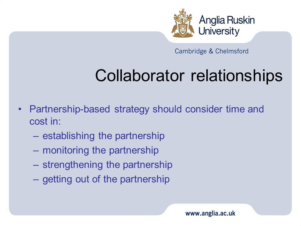 Collaborator relationships Partnership-based strategy should consider time and cost in: –establishing the partnership –monitoring the partnership –str