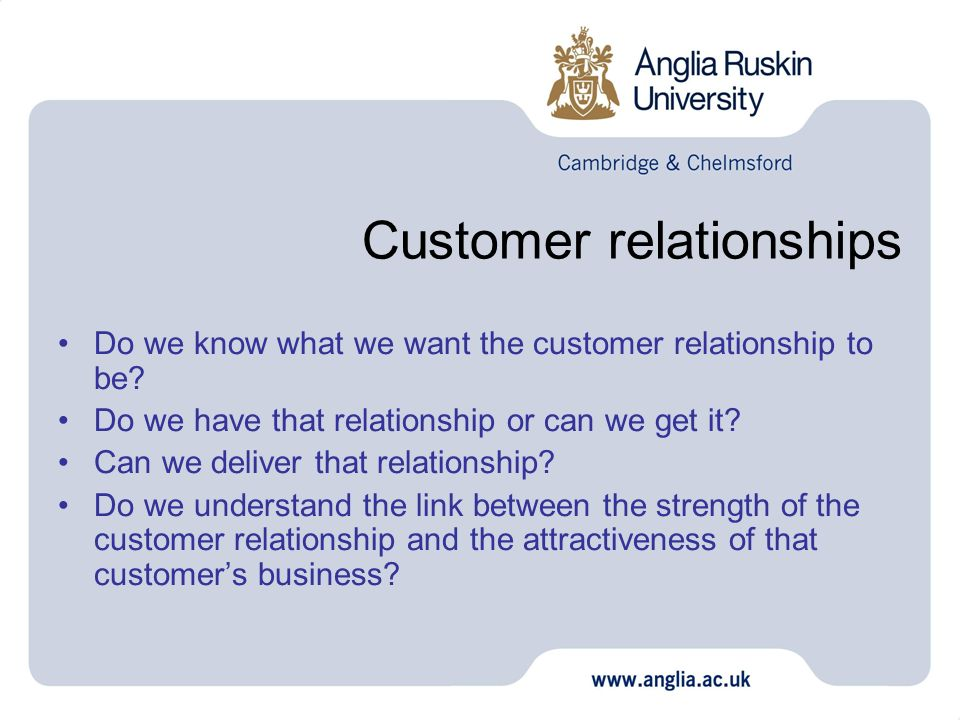 Customer relationships Do we know what we want the customer relationship to be? Do we have that relationship or can we get it? Can we deliver that rel