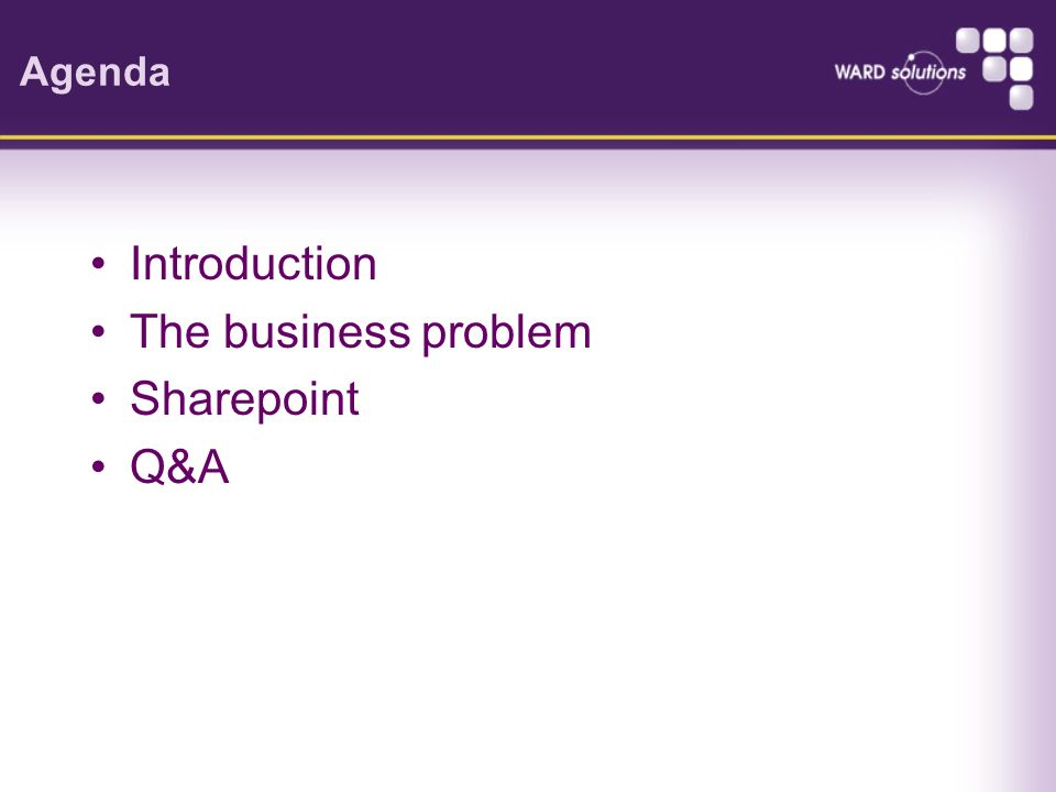 Agenda Introduction The business problem Sharepoint Q&A