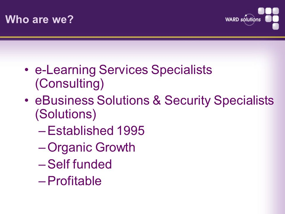 Who are we? e-Learning Services Specialists (Consulting) eBusiness Solutions & Security Specialists (Solutions) –Established 1995 –Organic Growth –Sel