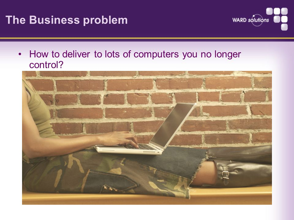 The Business problem How to deliver to lots of computers you no longer control?