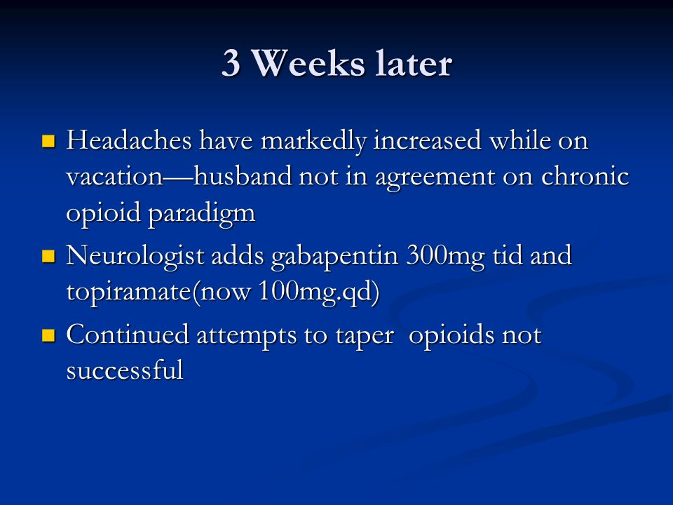 3 Weeks later Headaches have markedly increased while on vacationhusband not in agreement on chronic opioid paradigm Headaches have markedly increased