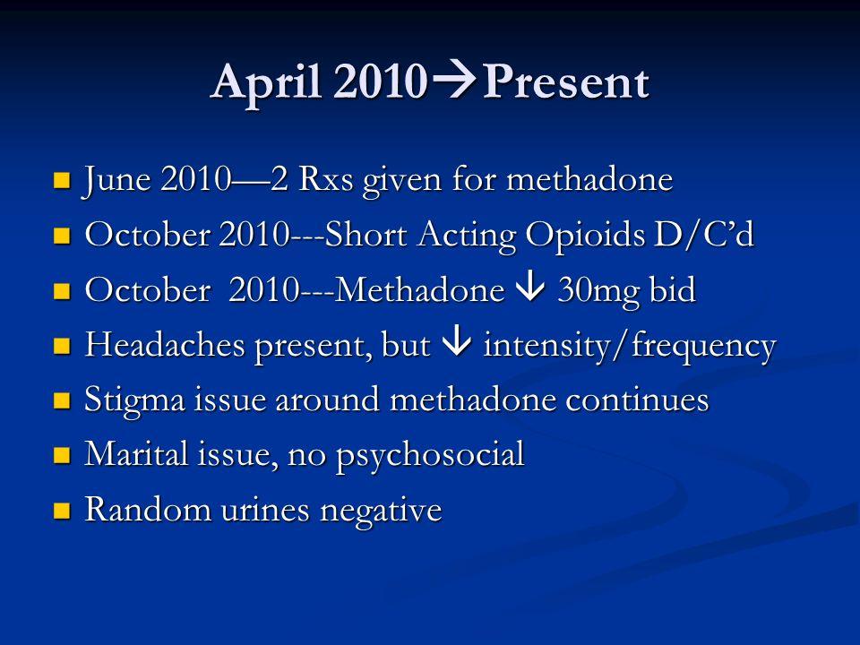 April 2010 Present June 20102 Rxs given for methadone June 20102 Rxs given for methadone October 2010---Short Acting Opioids D/Cd October 2010---Short
