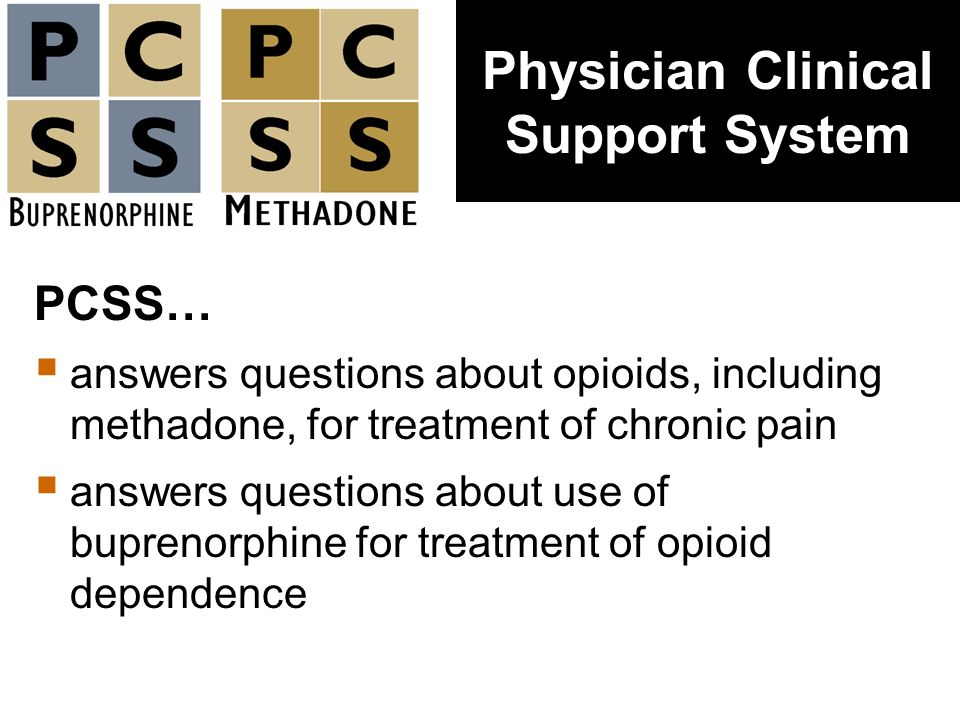 PCSS… answers questions about opioids, including methadone, for treatment of chronic pain answers questions about use of buprenorphine for treatment o