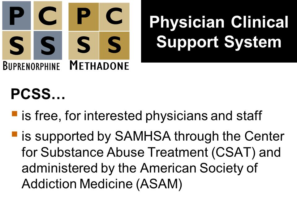 PCSS… is free, for interested physicians and staff is supported by SAMHSA through the Center for Substance Abuse Treatment (CSAT) and administered by