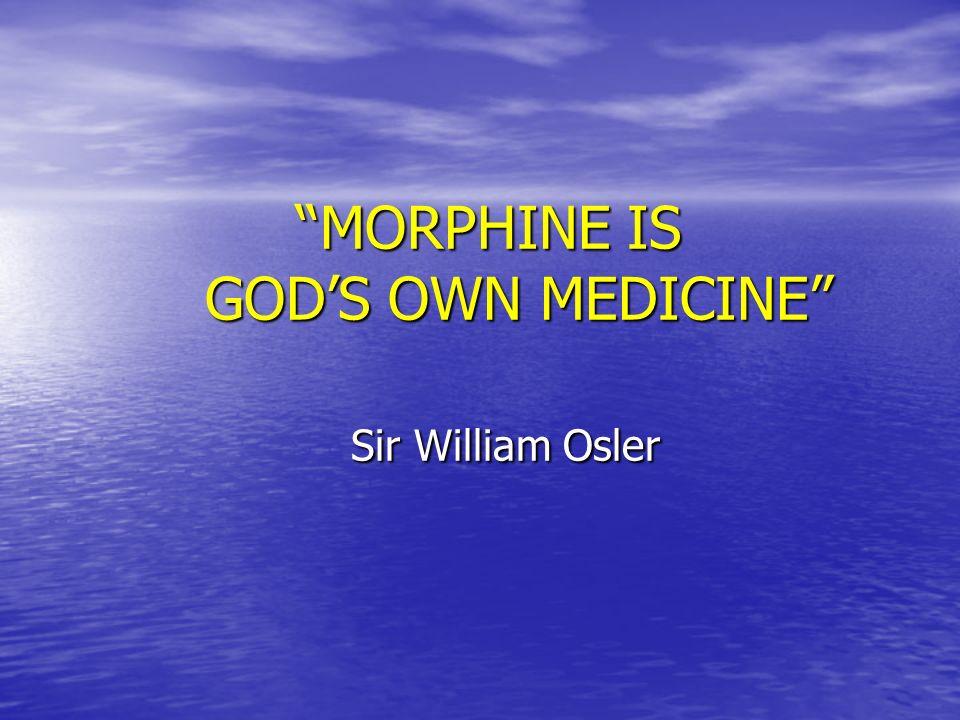 MORPHINE IS GODS OWN MEDICINE Sir William Osler MORPHINE IS GODS OWN MEDICINE Sir William Osler
