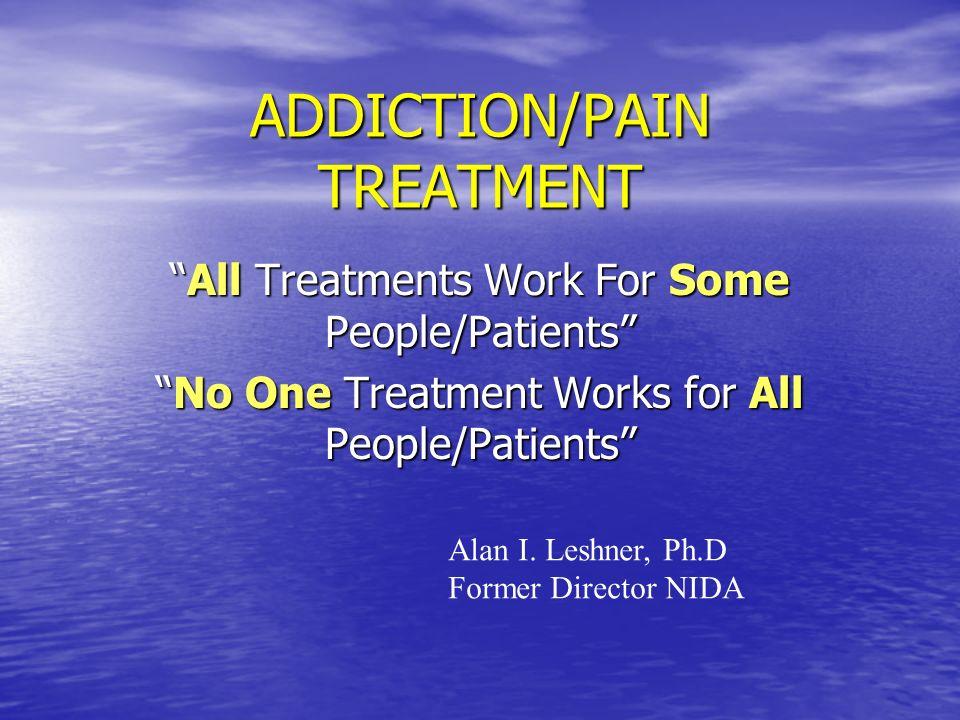 ADDICTION/PAIN TREATMENT All Treatments Work For Some People/PatientsAll Treatments Work For Some People/Patients No One Treatment Works for All Peopl
