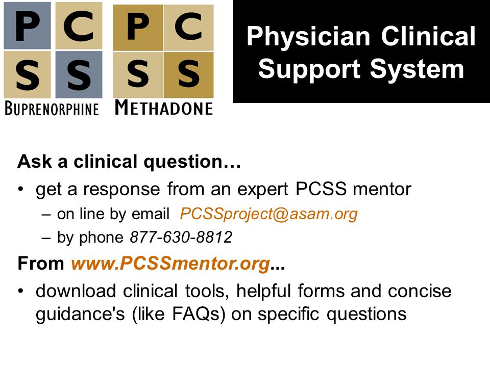 Ask a clinical question… get a response from an expert PCSS mentor –on line by email PCSSproject@asam.org –by phone 877-630-8812 From www.PCSSmentor.o