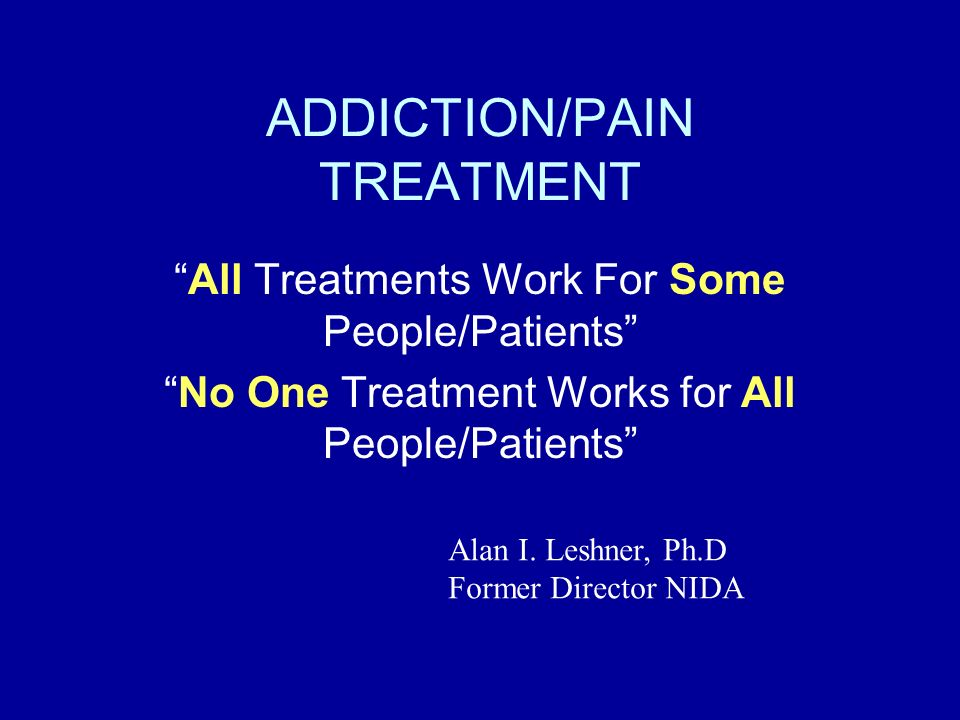 ADDICTION/PAIN TREATMENT All Treatments Work For Some People/Patients No One Treatment Works for All People/Patients Alan I. Leshner, Ph.D Former Dire