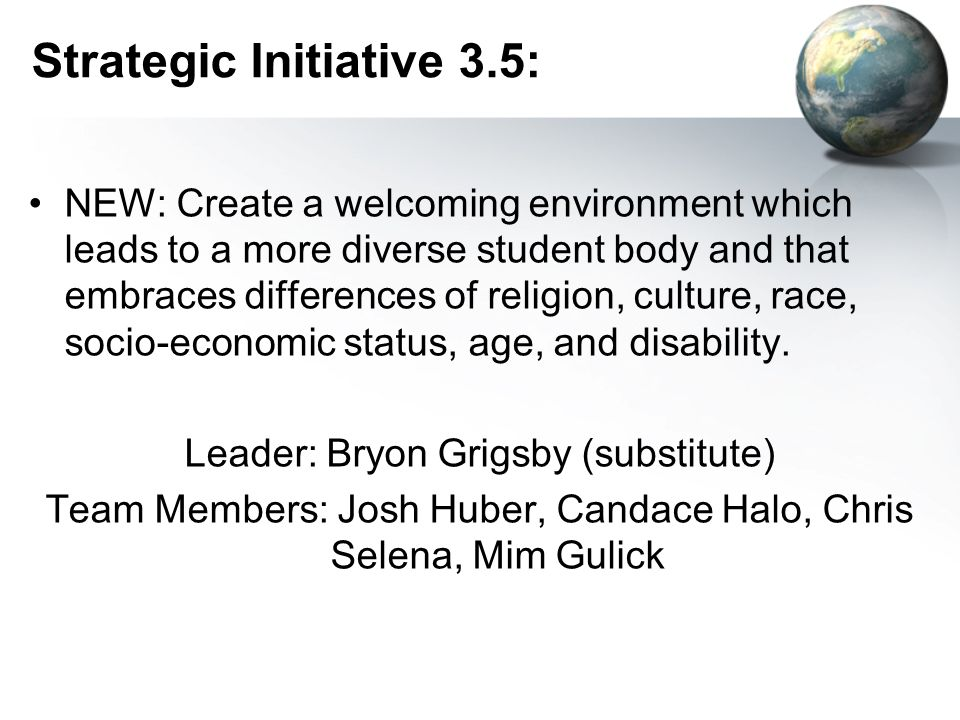 Strategic Initiative 3.5: NEW: Create a welcoming environment which leads to a more diverse student body and that embraces differences of religion, culture, race, socio-economic status, age, and disability.