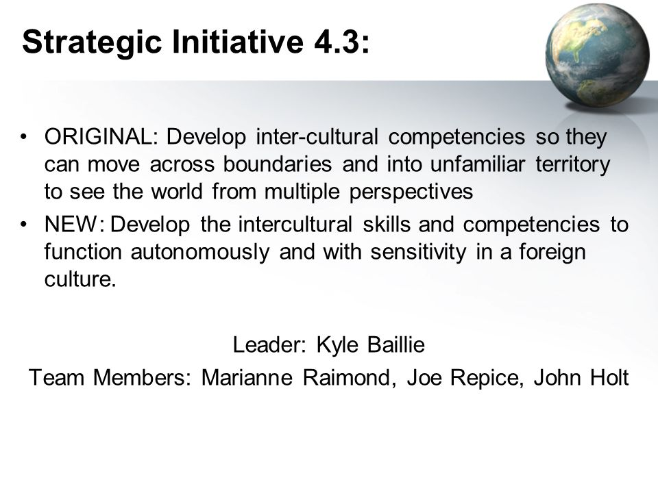 Strategic Initiative 4.3: ORIGINAL: Develop inter-cultural competencies so they can move across boundaries and into unfamiliar territory to see the world from multiple perspectives NEW: Develop the intercultural skills and competencies to function autonomously and with sensitivity in a foreign culture.