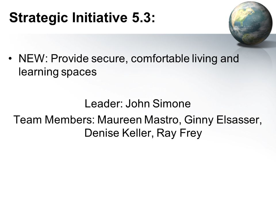 Strategic Initiative 5.3: NEW: Provide secure, comfortable living and learning spaces Leader: John Simone Team Members: Maureen Mastro, Ginny Elsasser, Denise Keller, Ray Frey