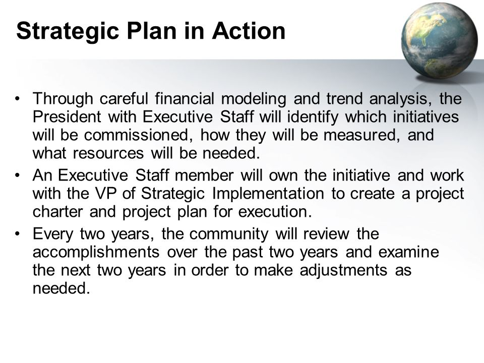 Strategic Plan in Action Through careful financial modeling and trend analysis, the President with Executive Staff will identify which initiatives will be commissioned, how they will be measured, and what resources will be needed.