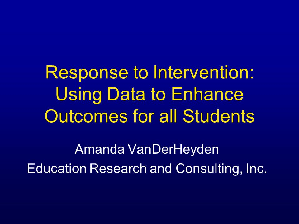 Response to Intervention: Using Data to Enhance Outcomes for all Students Amanda VanDerHeyden Education Research and Consulting, Inc.