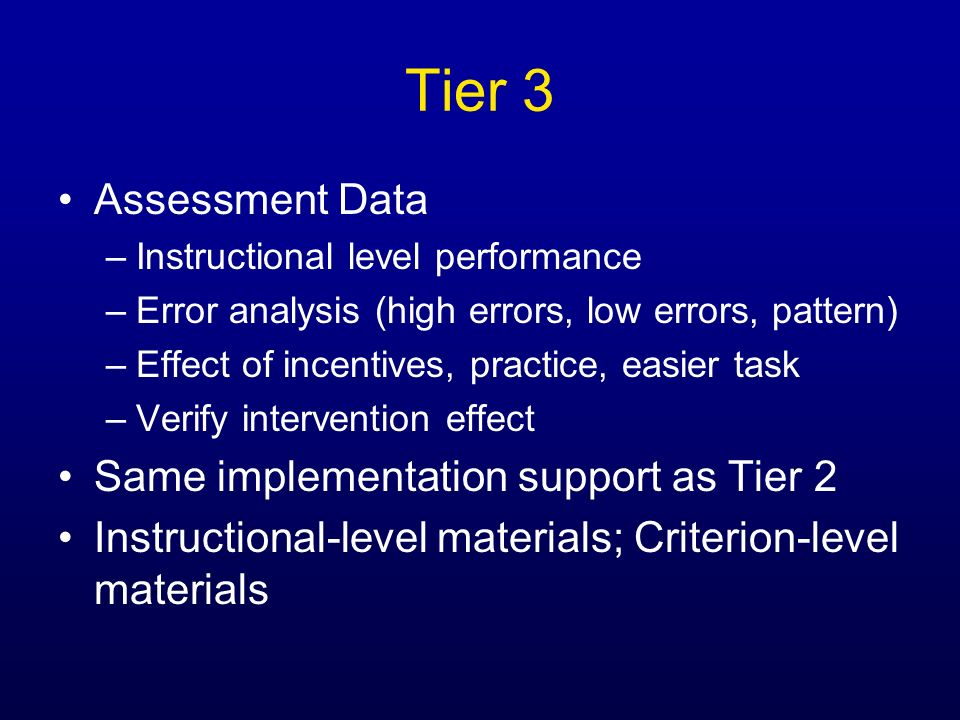 Tier 3 Assessment Data –Instructional level performance –Error analysis (high errors, low errors, pattern) –Effect of incentives, practice, easier tas