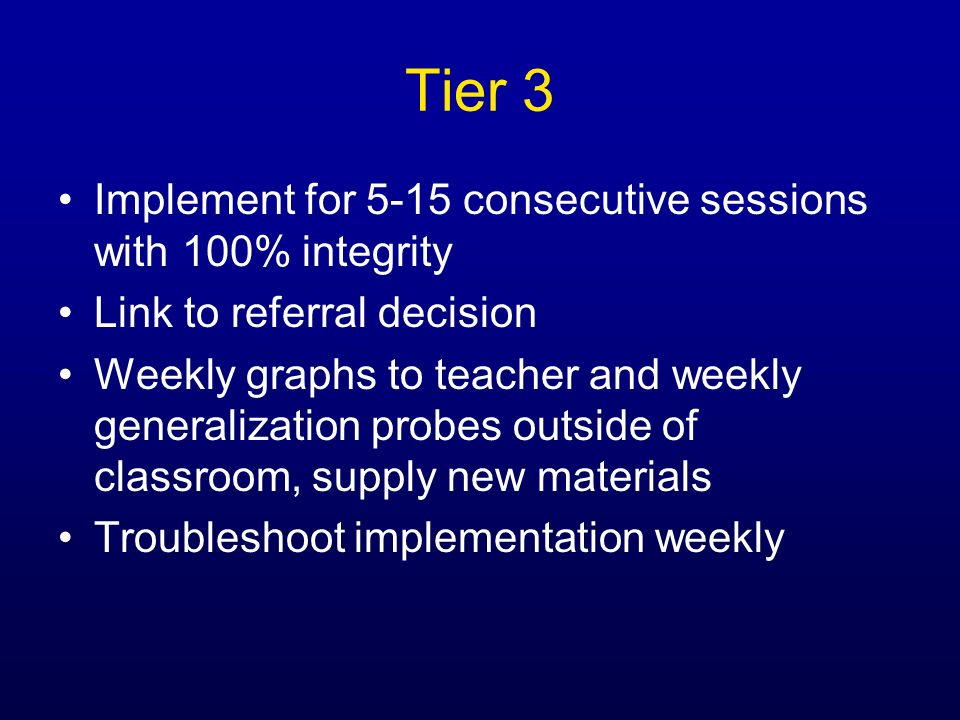 Tier 3 Implement for 5-15 consecutive sessions with 100% integrity Link to referral decision Weekly graphs to teacher and weekly generalization probes