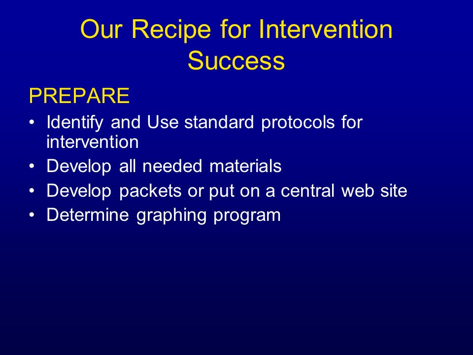 Our Recipe for Intervention Success PREPARE Identify and Use standard protocols for intervention Develop all needed materials Develop packets or put o