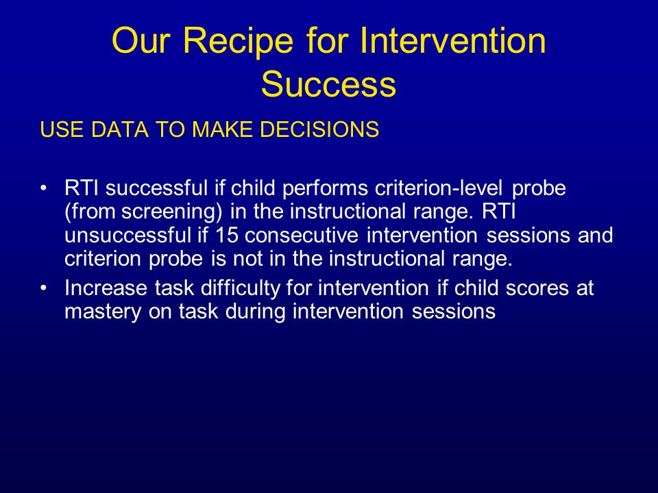 Our Recipe for Intervention Success USE DATA TO MAKE DECISIONS RTI successful if child performs criterion-level probe (from screening) in the instruct