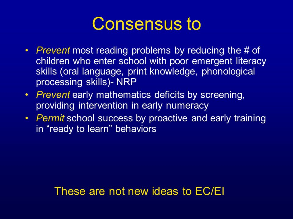 Consensus to Prevent most reading problems by reducing the # of children who enter school with poor emergent literacy skills (oral language, print kno