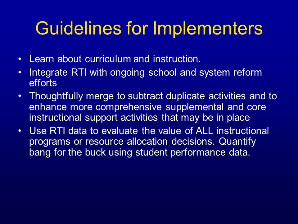 Guidelines for Implementers Learn about curriculum and instruction. Integrate RTI with ongoing school and system reform efforts Thoughtfully merge to