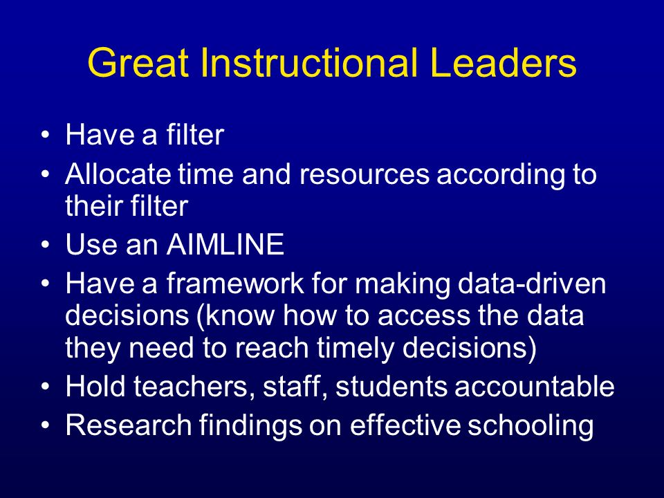 Great Instructional Leaders Have a filter Allocate time and resources according to their filter Use an AIMLINE Have a framework for making data-driven