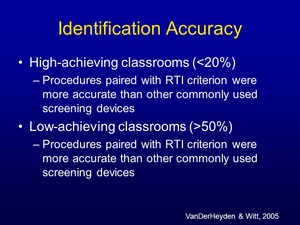 Identification Accuracy High-achieving classrooms (<20%) –Procedures paired with RTI criterion were more accurate than other commonly used screening d