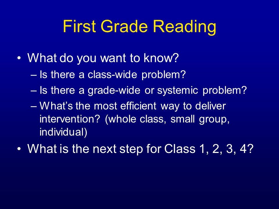 First Grade Reading What do you want to know? –Is there a class-wide problem? –Is there a grade-wide or systemic problem? –Whats the most efficient wa