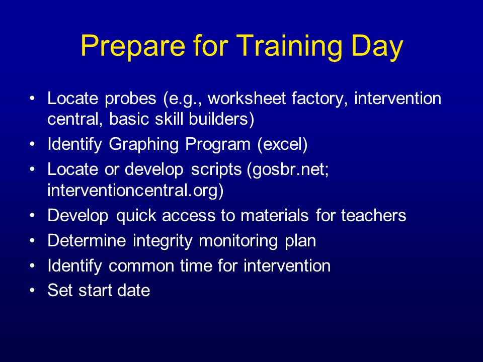 Prepare for Training Day Locate probes (e.g., worksheet factory, intervention central, basic skill builders) Identify Graphing Program (excel) Locate