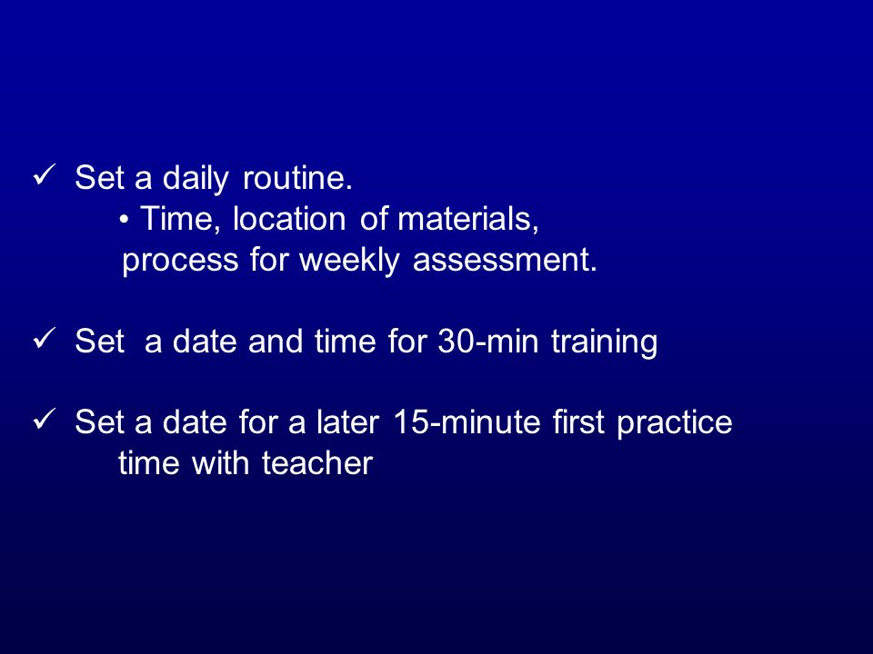 Set a daily routine. Time, location of materials, process for weekly assessment. Set a date and time for 30-min training Set a date for a later 15-min