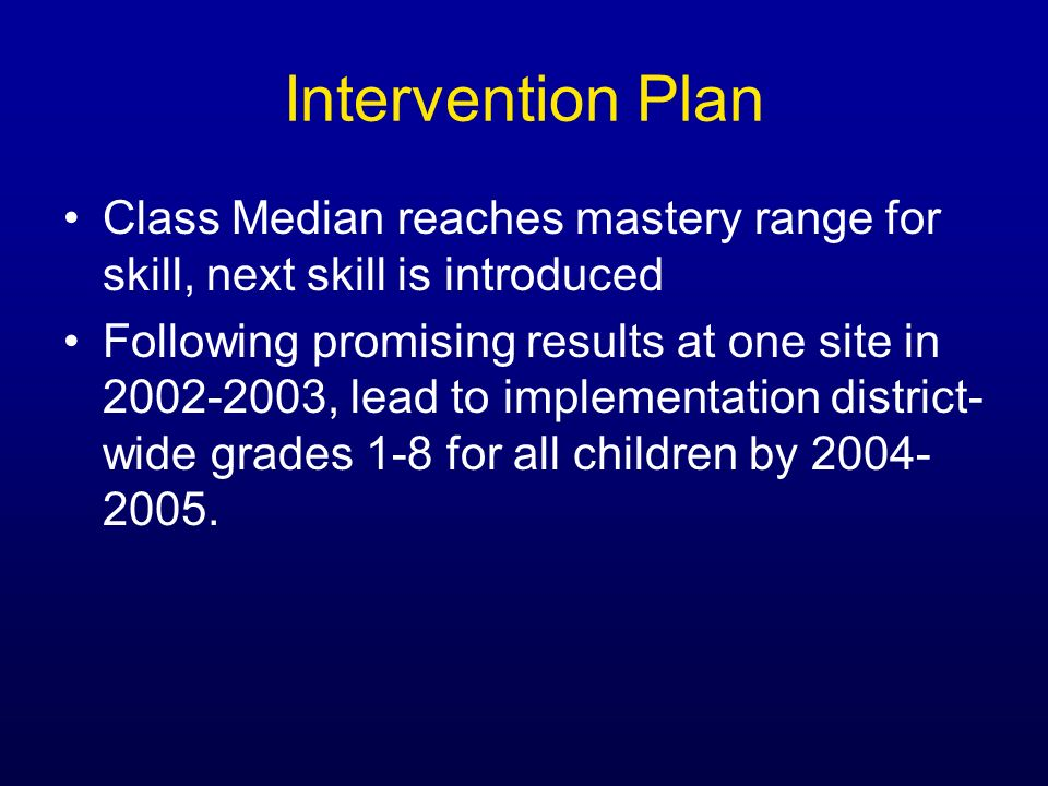 Intervention Plan Class Median reaches mastery range for skill, next skill is introduced Following promising results at one site in 2002-2003, lead to