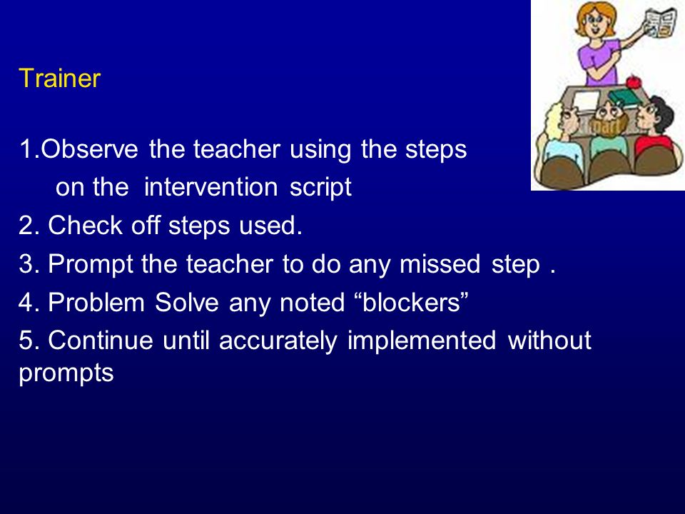 Trainer 1.Observe the teacher using the steps on the intervention script 2. Check off steps used. 3. Prompt the teacher to do any missed step. 4. Prob