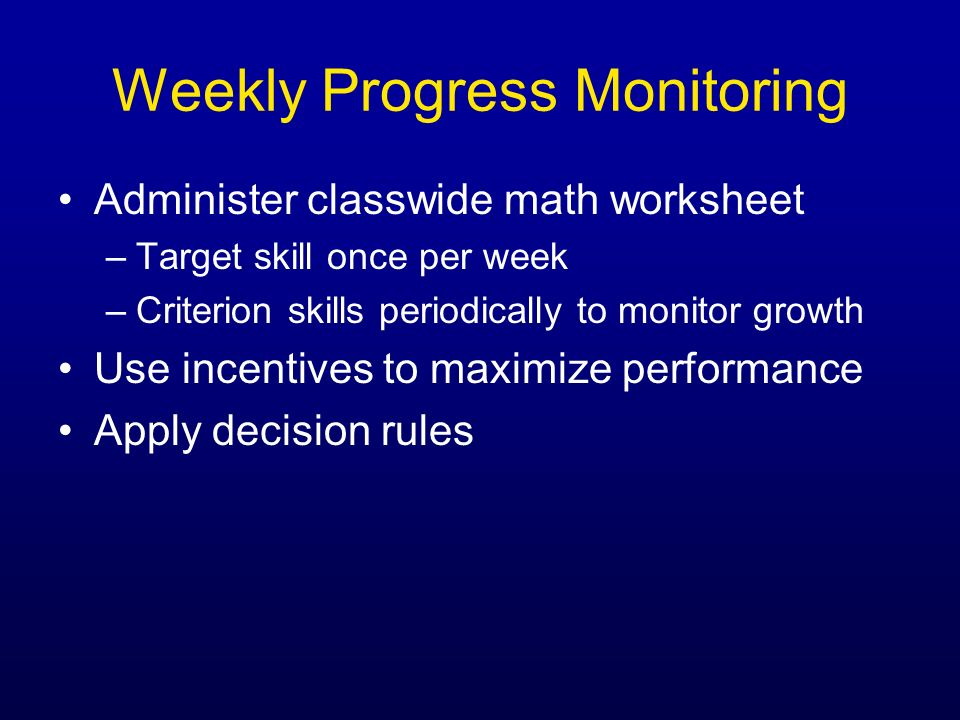 Weekly Progress Monitoring Administer classwide math worksheet –Target skill once per week –Criterion skills periodically to monitor growth Use incent