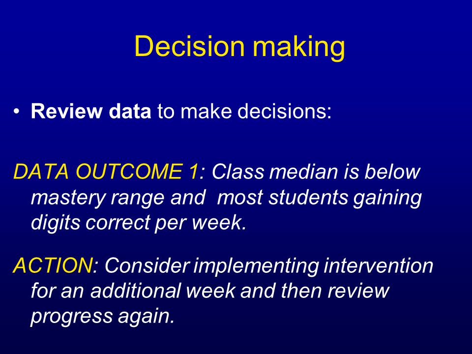 Decision making Review data to make decisions: DATA OUTCOME 1: Class median is below mastery range and most students gaining digits correct per week.