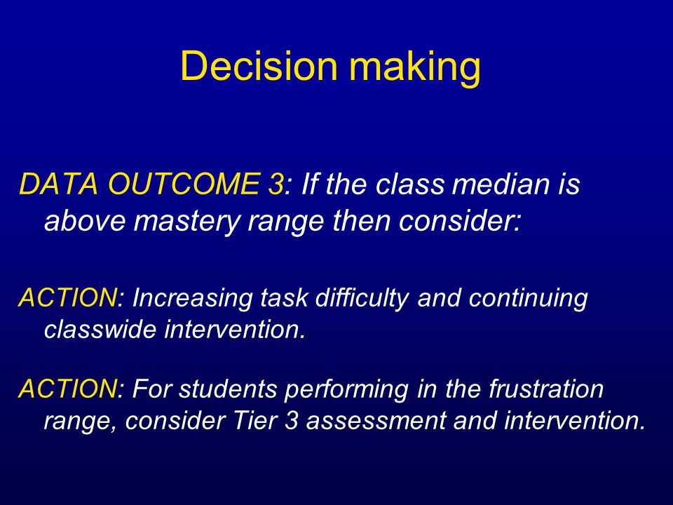 Decision making DATA OUTCOME 3: If the class median is above mastery range then consider: ACTION: Increasing task difficulty and continuing classwide