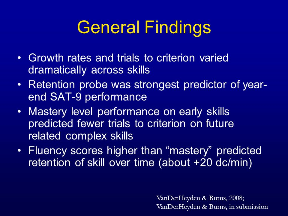 General Findings Growth rates and trials to criterion varied dramatically across skills Retention probe was strongest predictor of year- end SAT-9 per