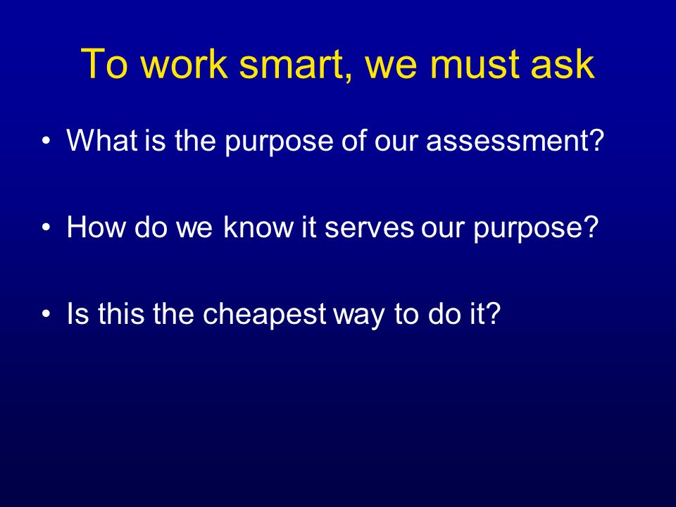 To work smart, we must ask What is the purpose of our assessment? How do we know it serves our purpose? Is this the cheapest way to do it?