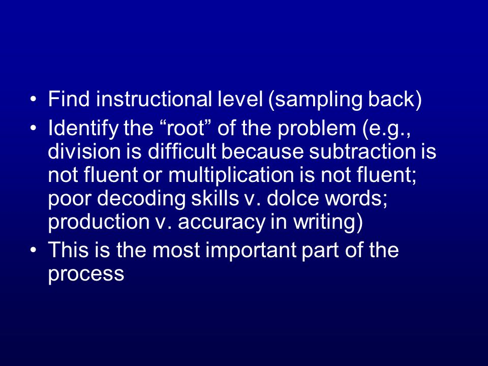 Find instructional level (sampling back) Identify the root of the problem (e.g., division is difficult because subtraction is not fluent or multiplica