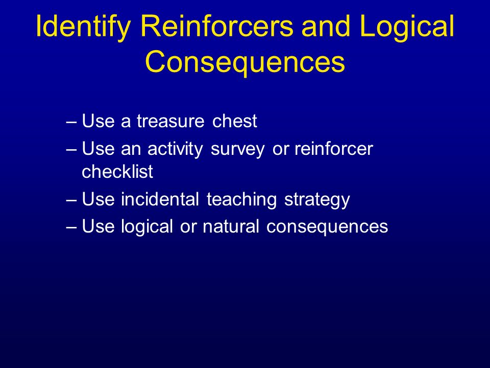 Identify Reinforcers and Logical Consequences –Use a treasure chest –Use an activity survey or reinforcer checklist –Use incidental teaching strategy