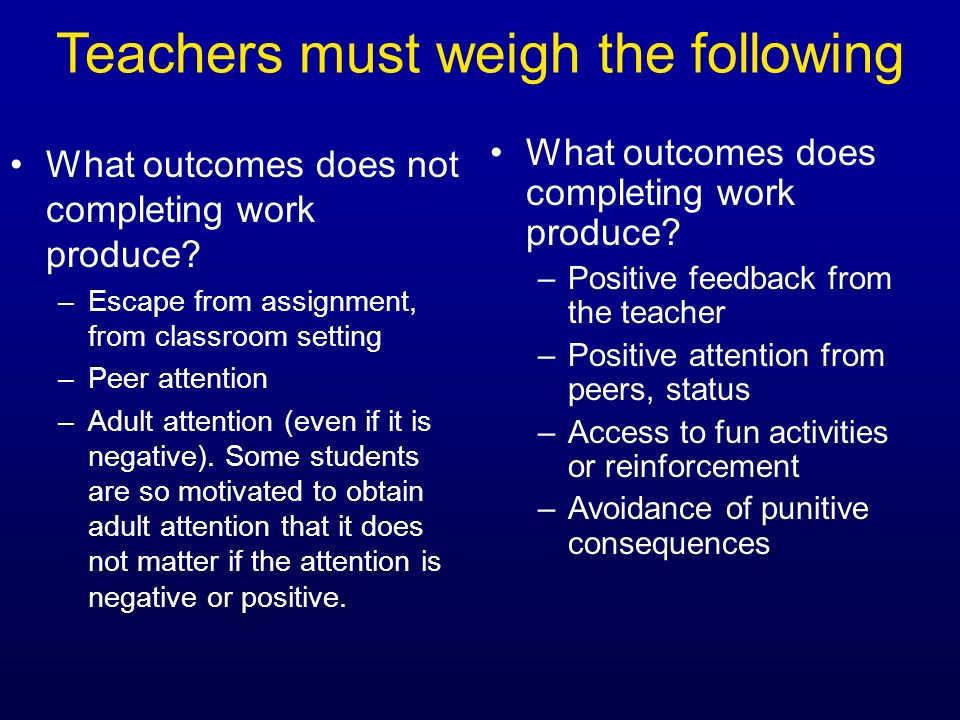 Teachers must weigh the following What outcomes does not completing work produce? –Escape from assignment, from classroom setting –Peer attention –Adu