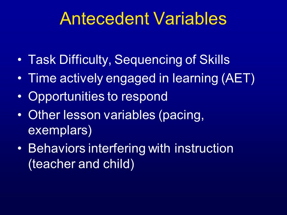 Antecedent Variables Task Difficulty, Sequencing of Skills Time actively engaged in learning (AET) Opportunities to respond Other lesson variables (pa