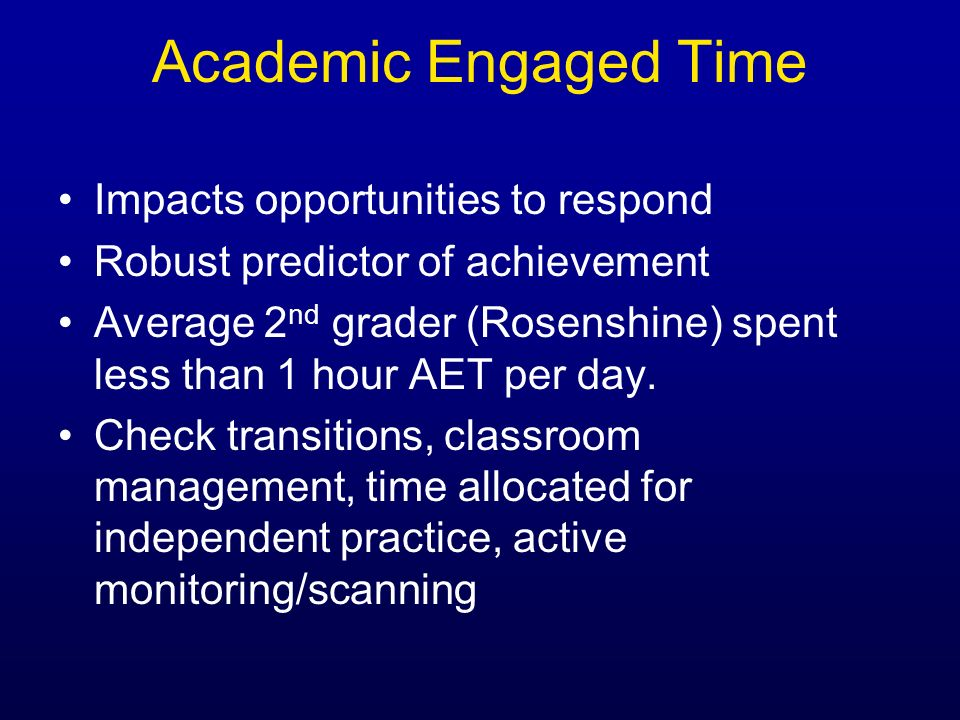 Academic Engaged Time Impacts opportunities to respond Robust predictor of achievement Average 2 nd grader (Rosenshine) spent less than 1 hour AET per