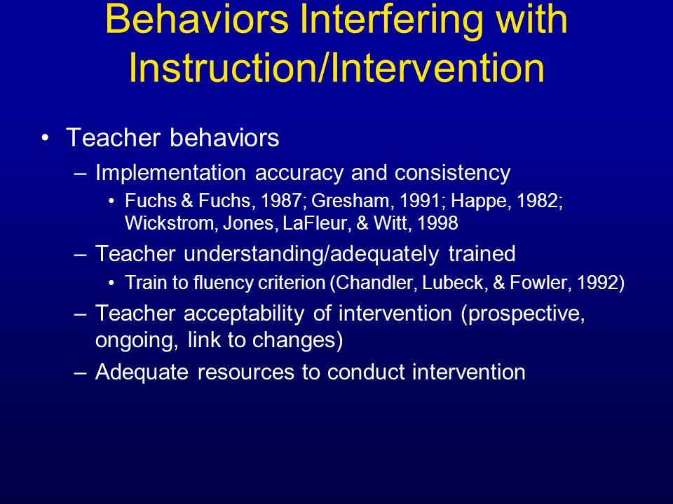 Behaviors Interfering with Instruction/Intervention Teacher behaviors –Implementation accuracy and consistency Fuchs & Fuchs, 1987; Gresham, 1991; Hap