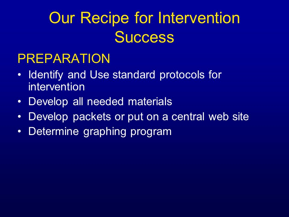 Our Recipe for Intervention Success PREPARATION Identify and Use standard protocols for intervention Develop all needed materials Develop packets or p