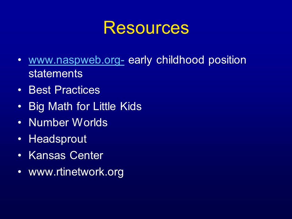 Resources www.naspweb.org- early childhood position statementswww.naspweb.org- Best Practices Big Math for Little Kids Number Worlds Headsprout Kansas